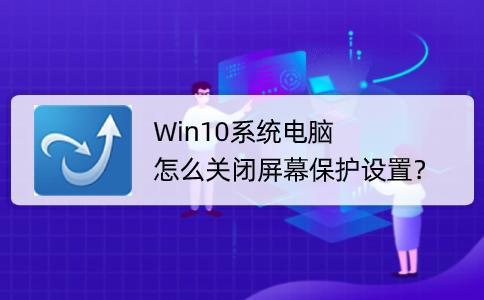 Win10系統電腦怎么關閉屏幕保護設置?